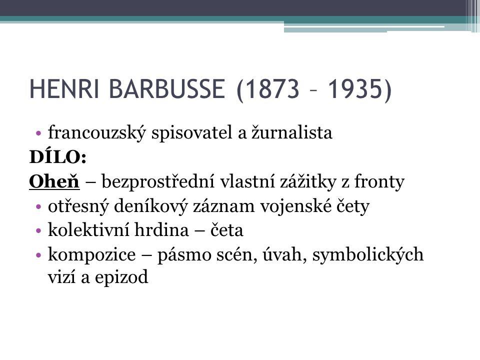 HENRI BARBUSSE (1873 – 1935) francouzský spisovatel a žurnalista DÍLO: Oheň – bezprostřední vlastní zážitky z fronty otřesný deníkový záznam vojenské čety kolektivní hrdina – četa kompozice – pásmo scén, úvah, symbolických vizí a epizod