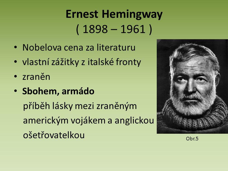 Ernest Hemingway ( 1898 – 1961 ) Nobelova cena za literaturu vlastní zážitky z italské fronty zraněn Sbohem, armádo příběh lásky mezi zraněným americkým vojákem a anglickou ošetřovatelkou Obr.5