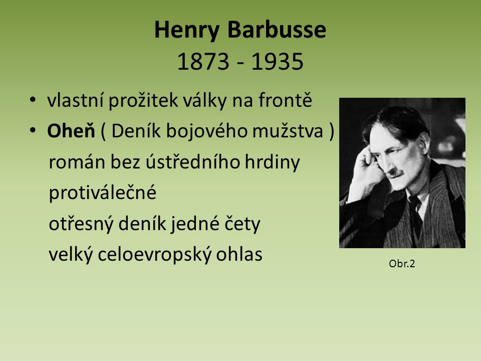 Henry Barbusse 1873 - 1935 vlastní prožitek války na frontě Oheň ( Deník bojového mužstva ) román bez ústředního hrdiny protiválečné otřesný deník jedné čety velký celoevropský ohlas Obr.2