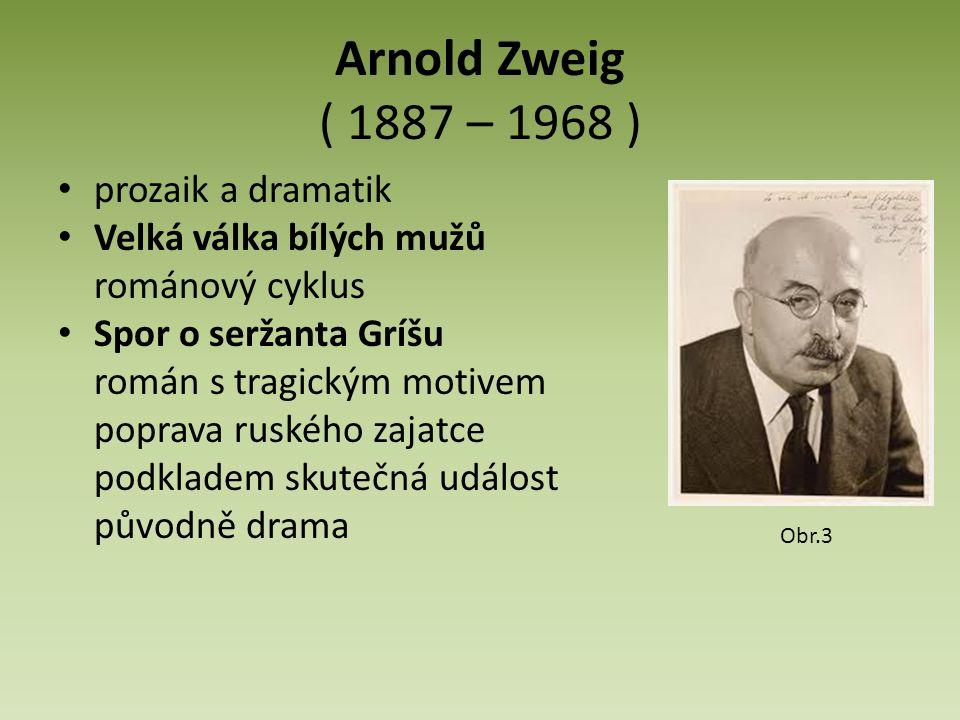 Arnold Zweig ( 1887 – 1968 ) prozaik a dramatik Velká válka bílých mužů románový cyklus Spor o seržanta Gríšu román s tragickým motivem poprava ruského zajatce podkladem skutečná událost původně drama Obr.3