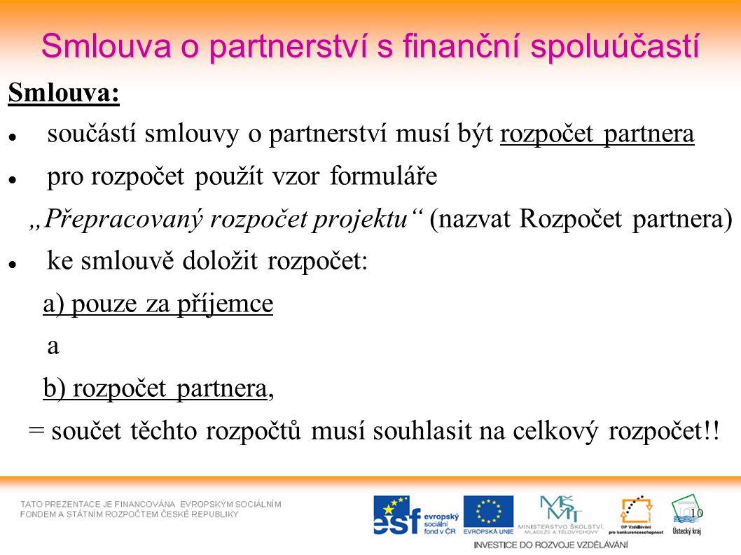 """10 Smlouva o partnerství s finanční spoluúčastí Smlouva: součástí smlouvy o partnerství musí být rozpočet partnera pro rozpočet použít vzor formuláře """"Přepracovaný rozpočet projektu (nazvat Rozpočet partnera) ke smlouvě doložit rozpočet: a) pouze za příjemce a b) rozpočet partnera, = součet těchto rozpočtů musí souhlasit na celkový rozpočet!!"""