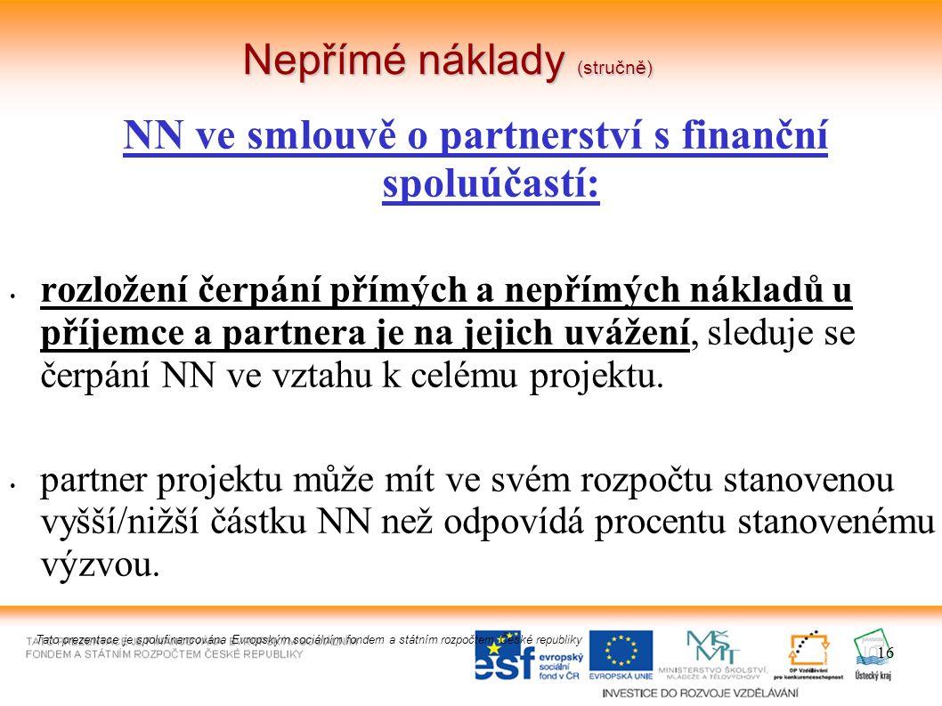 16 Nepřímé náklady (stručně) NN ve smlouvě o partnerství s finanční spoluúčastí: rozložení čerpání přímých a nepřímých nákladů u příjemce a partnera je na jejich uvážení, sleduje se čerpání NN ve vztahu k celému projektu.