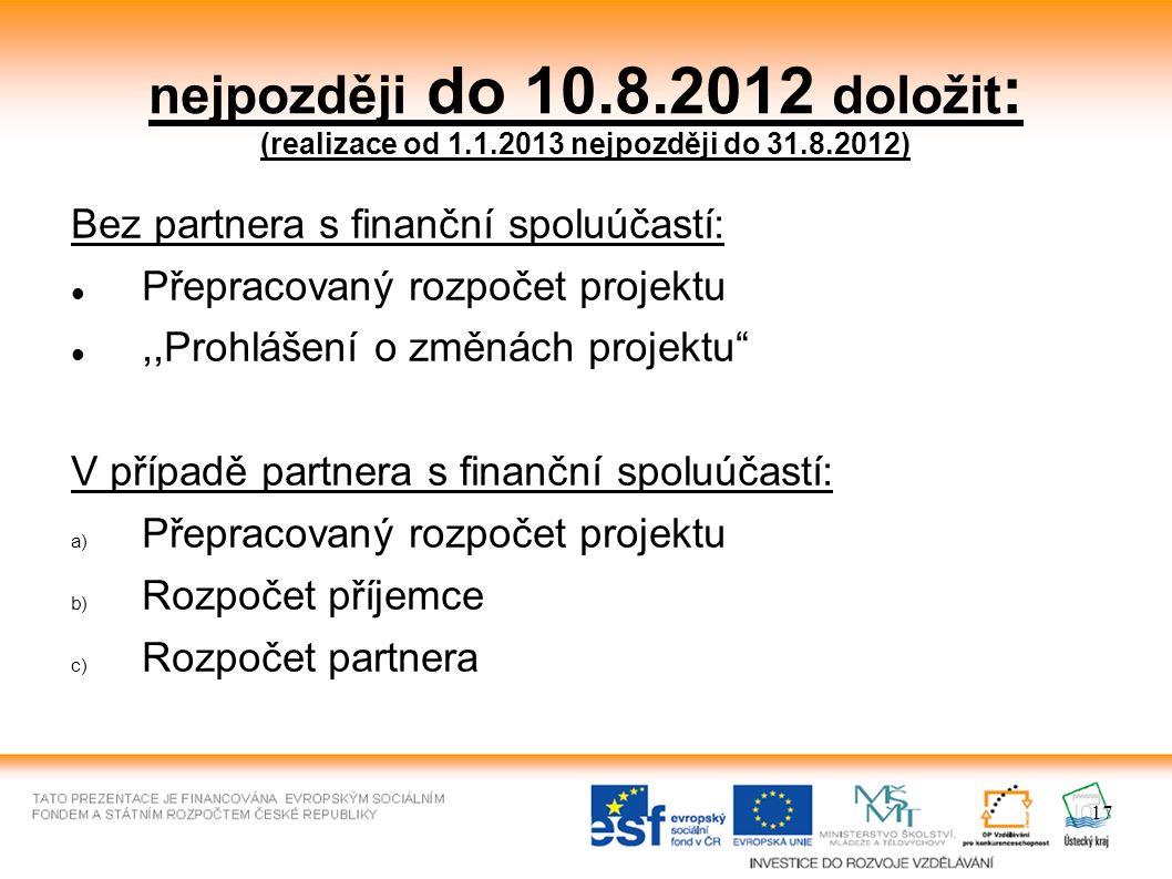 17 nejpozději do 10.8.2012 doložit : (realizace od 1.1.2013 nejpozději do 31.8.2012) Bez partnera s finanční spoluúčastí: Přepracovaný rozpočet projektu,,Prohlášení o změnách projektu V případě partnera s finanční spoluúčastí: a) Přepracovaný rozpočet projektu b) Rozpočet příjemce c) Rozpočet partnera