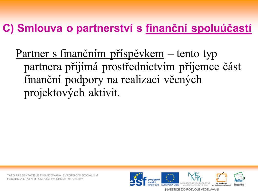 9 C) Smlouva o partnerství s finanční spoluúčastí Partner s finančním příspěvkem – tento typ partnera přijímá prostřednictvím příjemce část finanční podpory na realizaci věcných projektových aktivit.