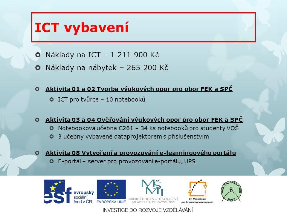 ICT vybavení  Náklady na ICT – 1 211 900 Kč  Náklady na nábytek – 265 200 Kč  Aktivita 01 a 02 Tvorba výukových opor pro obor FEK a SPČ  ICT pro tvůrce – 10 notebooků  Aktivita 03 a 04 Ověřování výukových opor pro obor FEK a SPČ  Notebooková učebna C261 – 34 ks notebooků pro studenty VOŠ  3 učebny vybavené dataprojektorem s příslušenstvím  Aktivita 08 Vytvoření a provozování e-learningového portálu  E-portál – server pro provozování e-portálu, UPS