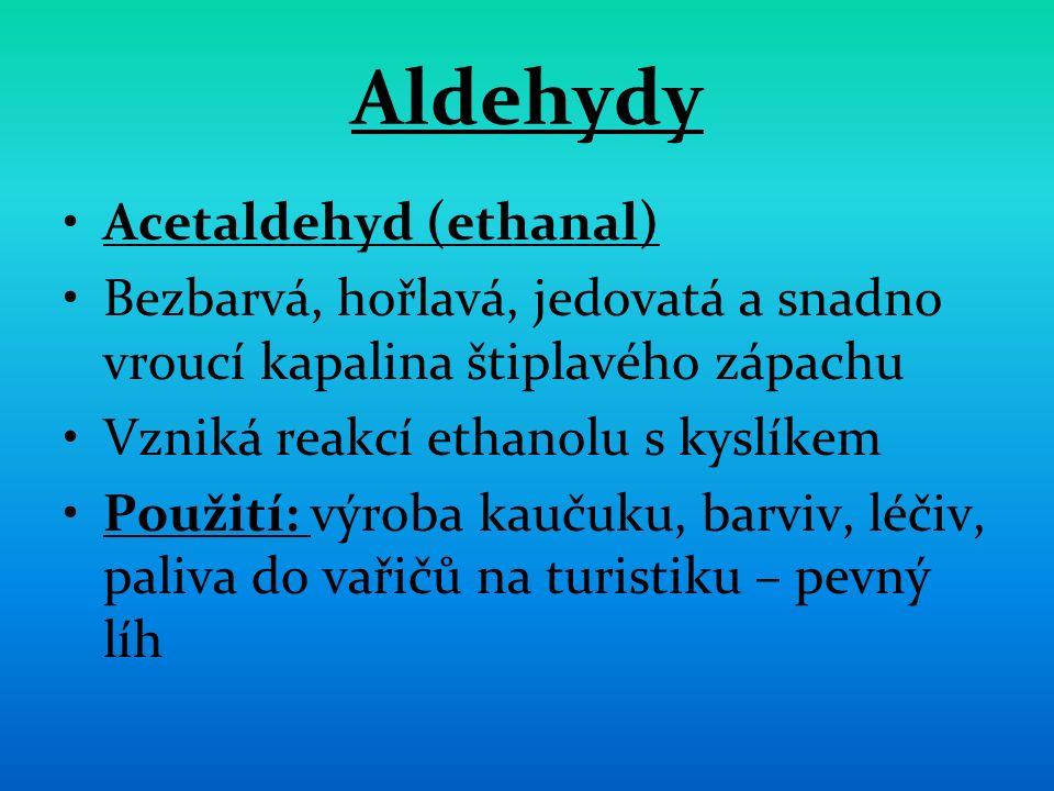 Aldehydy Acetaldehyd (ethanal) Bezbarvá, hořlavá, jedovatá a snadno vroucí kapalina štiplavého zápachu Vzniká reakcí ethanolu s kyslíkem Použití: výroba kaučuku, barviv, léčiv, paliva do vařičů na turistiku – pevný líh