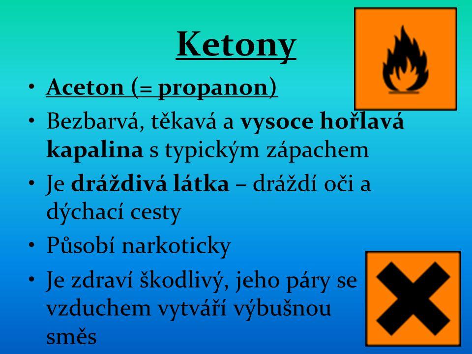 Ketony Aceton (= propanon) Bezbarvá, těkavá a vysoce hořlavá kapalina s typickým zápachem Je dráždivá látka – dráždí oči a dýchací cesty Působí narkoticky Je zdraví škodlivý, jeho páry se vzduchem vytváří výbušnou směs