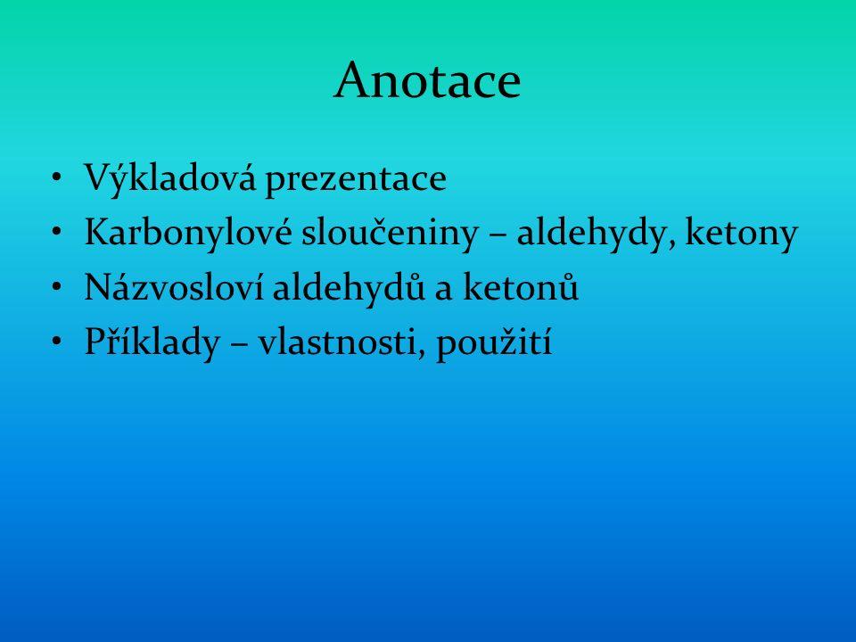Anotace Výkladová prezentace Karbonylové sloučeniny – aldehydy, ketony Názvosloví aldehydů a ketonů Příklady – vlastnosti, použití