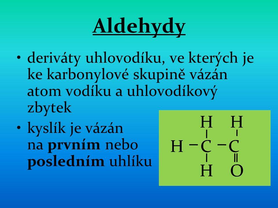 Aldehydy deriváty uhlovodíku, ve kterých je ke karbonylové skupině vázán atom vodíku a uhlovodíkový zbytek kyslík je vázán na prvním nebo posledním uhlíku