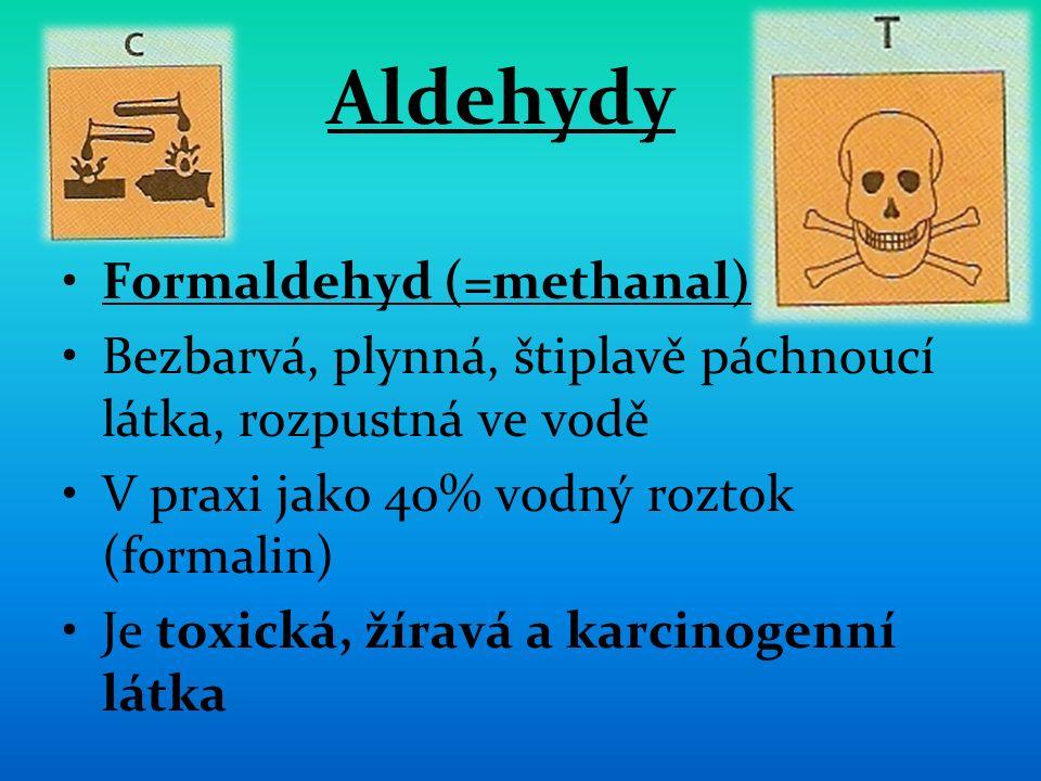 Aldehydy Formaldehyd (=methanal) Bezbarvá, plynná, štiplavě páchnoucí látka, rozpustná ve vodě V praxi jako 40% vodný roztok (formalin) Je toxická, žíravá a karcinogenní látka