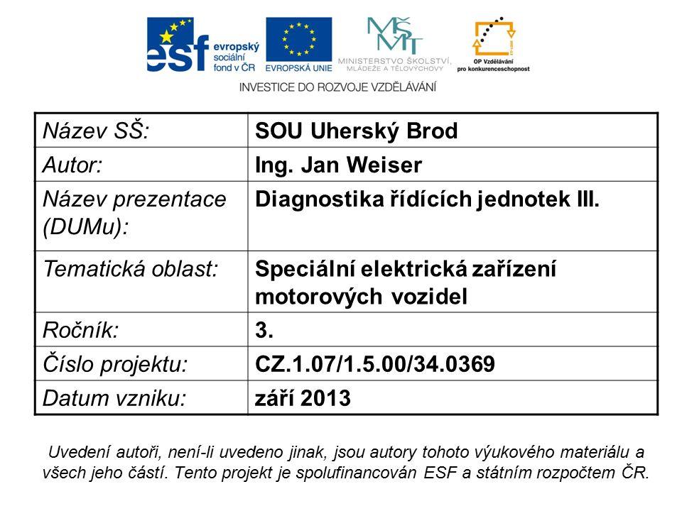 Název SŠ:SOU Uherský Brod Autor:Ing. Jan Weiser Název prezentace (DUMu): Diagnostika řídících jednotek III. Tematická oblast:Speciální elektrická zaří