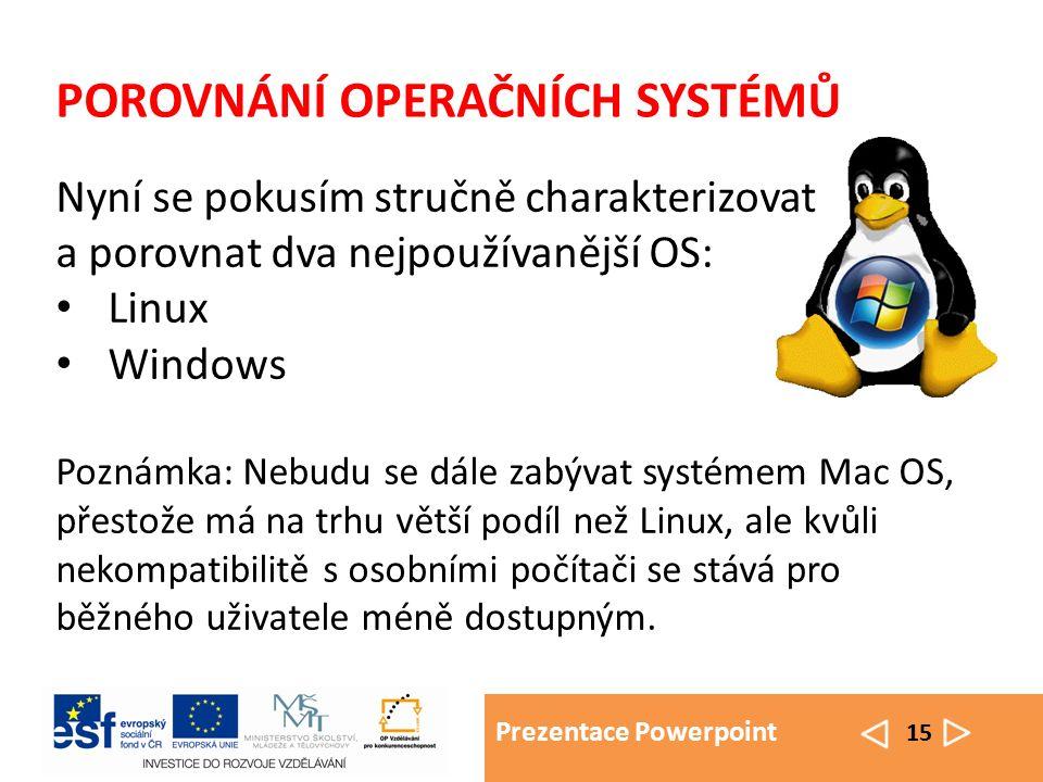 Prezentace Powerpoint 15 POROVNÁNÍ OPERAČNÍCH SYSTÉMŮ Nyní se pokusím stručně charakterizovat a porovnat dva nejpoužívanější OS: Linux Windows Poznámk