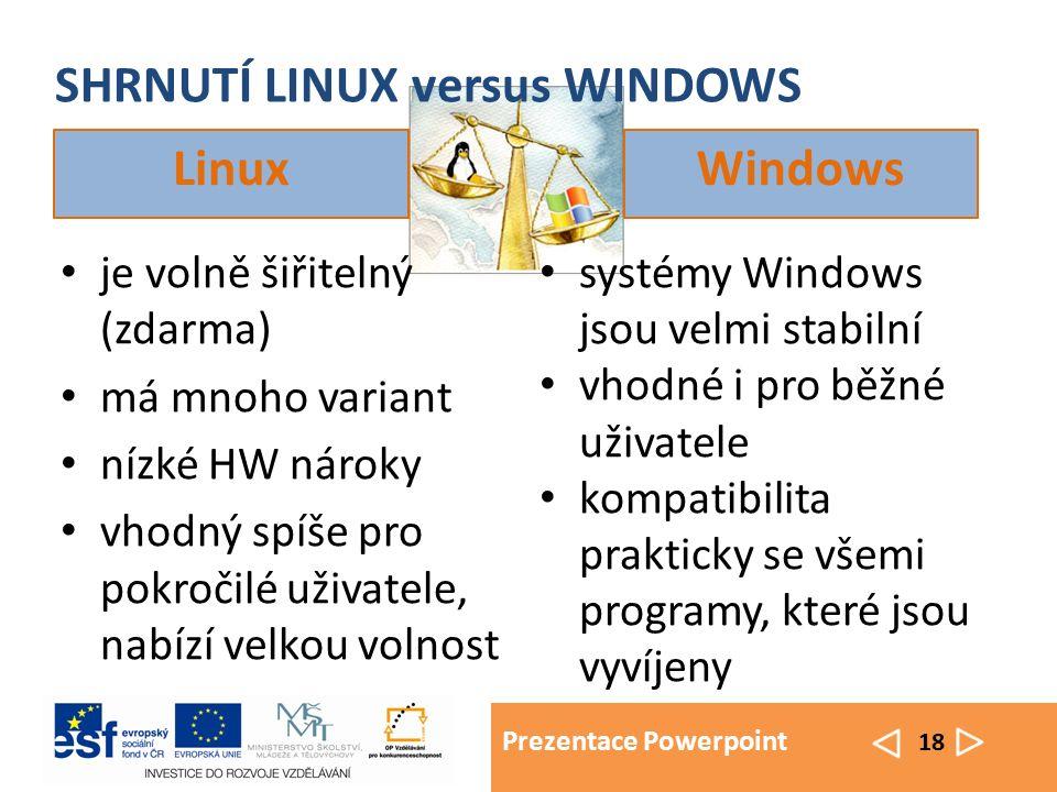 Prezentace Powerpoint 18 SHRNUTÍ LINUX versus WINDOWS Linux je volně šiřitelný (zdarma) má mnoho variant nízké HW nároky vhodný spíše pro pokročilé už