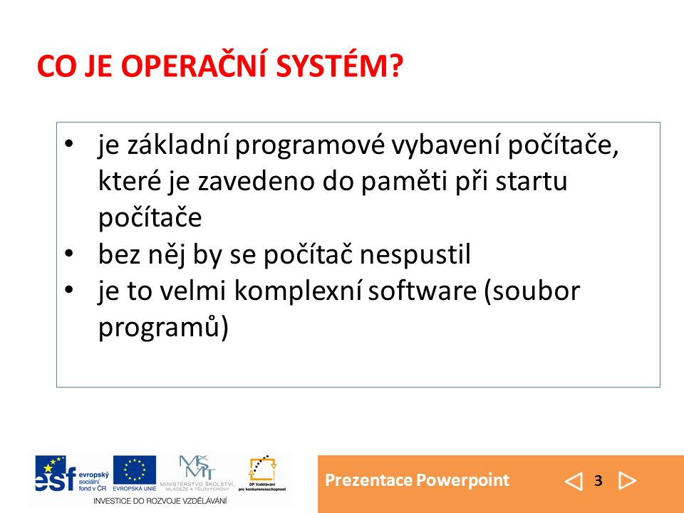 Prezentace Powerpoint 3 CO JE OPERAČNÍ SYSTÉM? je základní programové vybavení počítače, které je zavedeno do paměti při startu počítače bez něj by se