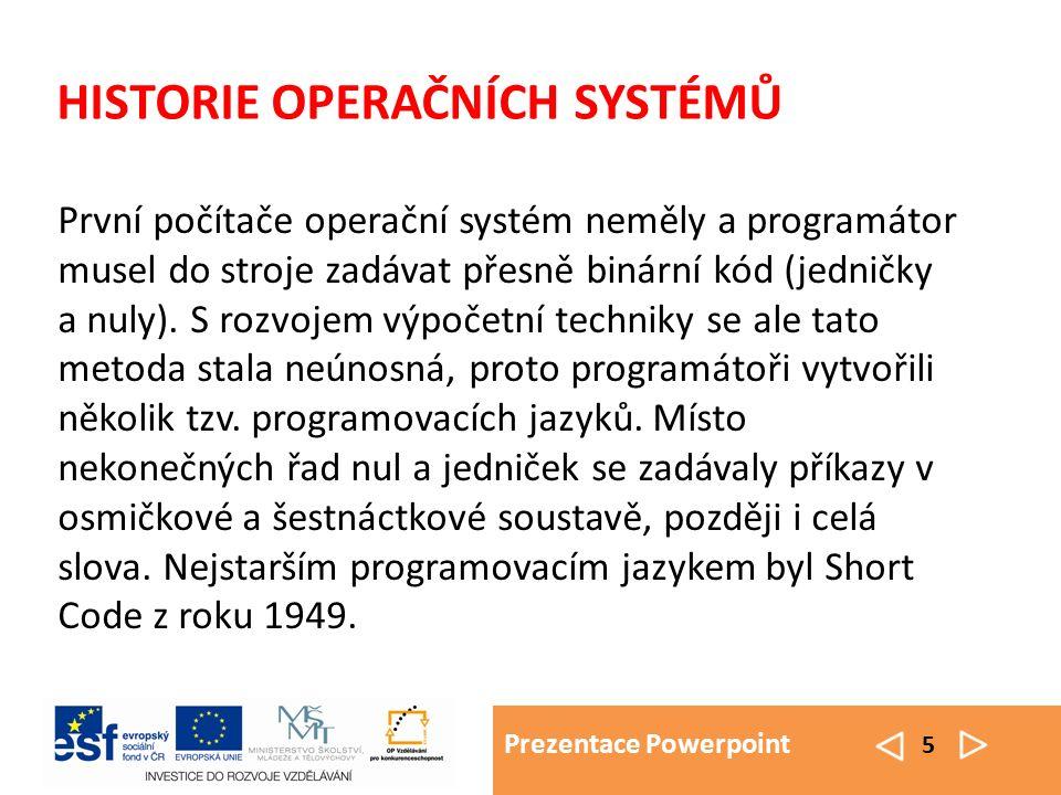 Prezentace Powerpoint 5 HISTORIE OPERAČNÍCH SYSTÉMŮ První počítače operační systém neměly a programátor musel do stroje zadávat přesně binární kód (je