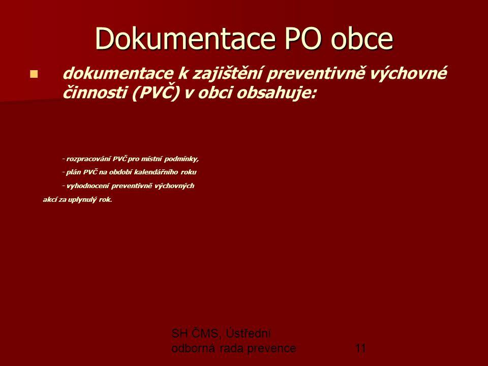 SH ČMS, Ústřední odborná rada prevence11 Dokumentace PO obce dokumentace k zajištění preventivně výchovné činnosti (PVČ) v obci obsahuje: - rozpracování PVČ pro místní podmínky, - plán PVČ na období kalendářního roku - vyhodnocení preventivně výchovných akcí za uplynulý rok.