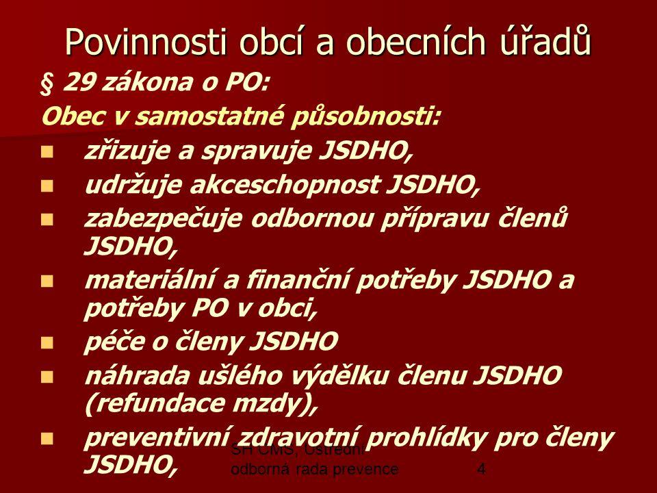 SH ČMS, Ústřední odborná rada prevence4 Povinnosti obcí a obecních úřadů § 29 zákona o PO: Obec v samostatné působnosti: zřizuje a spravuje JSDHO, udržuje akceschopnost JSDHO, zabezpečuje odbornou přípravu členů JSDHO, materiální a finanční potřeby JSDHO a potřeby PO v obci, péče o členy JSDHO náhrada ušlého výdělku členu JSDHO (refundace mzdy), preventivní zdravotní prohlídky pro členy JSDHO,