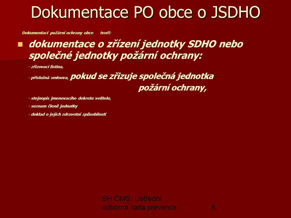 SH ČMS, Ústřední odborná rada prevence8 Dokumentace PO obce o JSDHO Dokumentaci požární ochrany obce tvoří: dokumentace o zřízení jednotky SDHO nebo společné jednotky požární ochrany: - zřizovací listina, - příslušná smlouva, pokud se zřizuje společná jednotka požární ochrany, - stejnopis jmenovacího dekretu velitele, - seznam členů jednotky - doklad o jejich zdravotní způsobilosti
