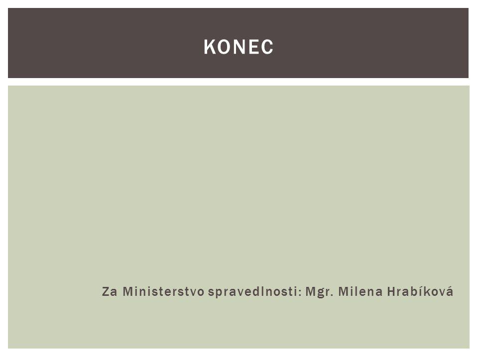 Za Ministerstvo spravedlnosti: Mgr. Milena Hrabíková KONEC