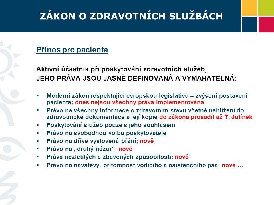 ZÁKON O ZDRAVOTNÍCH SLUŽBÁCH Přínos pro pacienta Aktivní účastník při poskytování zdravotních služeb, JEHO PRÁVA JSOU JASNĚ DEFINOVANÁ A VYMAHATELNÁ:  Moderní zákon respektující evropskou legislativu – zvýšení postavení pacienta; dnes nejsou všechny práva implementována  Právo na všechny informace o zdravotním stavu včetně nahlížení do zdravotnické dokumentace a její kopie do zákona prosadil až T.