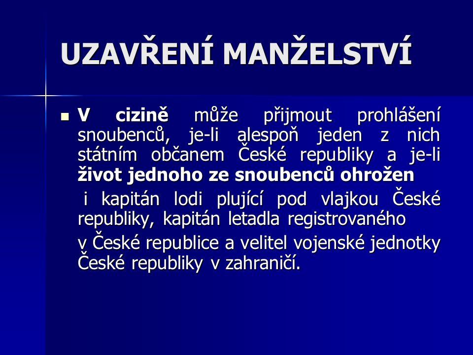 UZAVŘENÍ MANŽELSTVÍ V cizině může přijmout prohlášení snoubenců, je-li alespoň jeden z nich státním občanem České republiky a je-li život jednoho ze snoubenců ohrožen V cizině může přijmout prohlášení snoubenců, je-li alespoň jeden z nich státním občanem České republiky a je-li život jednoho ze snoubenců ohrožen i kapitán lodi plující pod vlajkou České republiky, kapitán letadla registrovaného i kapitán lodi plující pod vlajkou České republiky, kapitán letadla registrovaného v České republice a velitel vojenské jednotky České republiky v zahraničí.