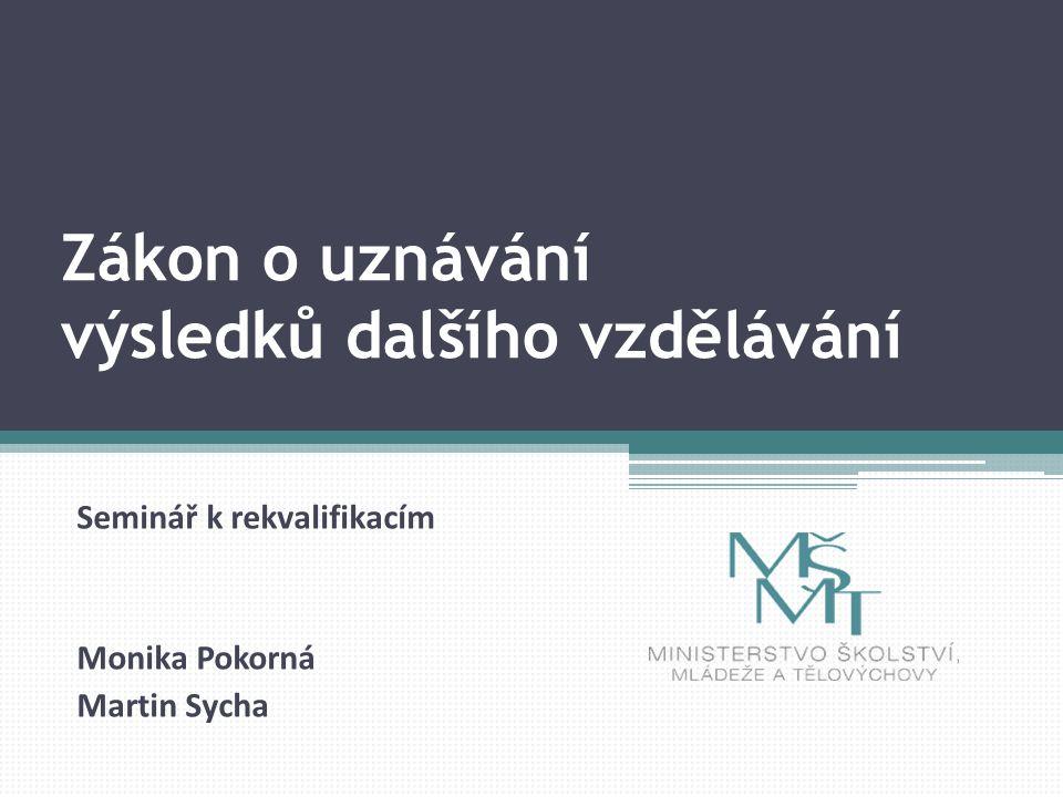 Zákon o uznávání výsledků dalšího vzdělávání Seminář k rekvalifikacím Monika Pokorná Martin Sycha