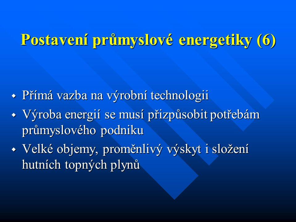 Postavení průmyslové energetiky (6)  Přímá vazba na výrobní technologii  Výroba energií se musí přizpůsobit potřebám průmyslového podniku  Velké objemy, proměnlivý výskyt i složení hutních topných plynů