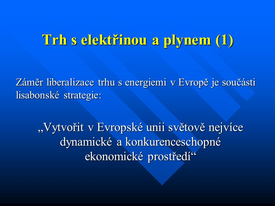 """Trh s elektřinou a plynem (1) Záměr liberalizace trhu s energiemi v Evropě je součásti lisabonské strategie: """"Vytvořit v Evropské unii světově nejvíce dynamické a konkurenceschopné ekonomické prostředí"""