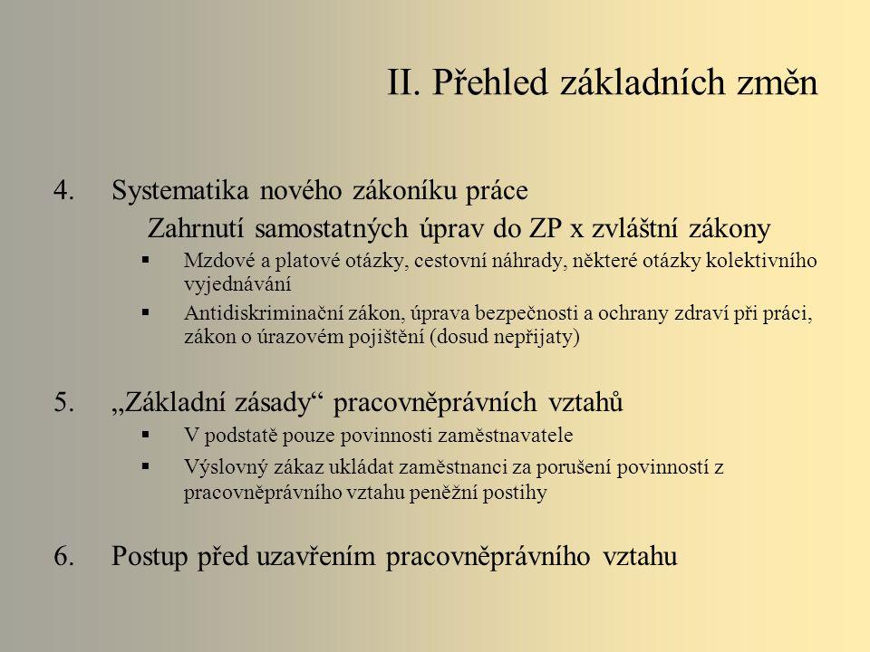 """4.Systematika nového zákoníku práce Zahrnutí samostatných úprav do ZP x zvláštní zákony  Mzdové a platové otázky, cestovní náhrady, některé otázky kolektivního vyjednávání  Antidiskriminační zákon, úprava bezpečnosti a ochrany zdraví při práci, zákon o úrazovém pojištění (dosud nepřijaty) 5.""""Základní zásady pracovněprávních vztahů  V podstatě pouze povinnosti zaměstnavatele  Výslovný zákaz ukládat zaměstnanci za porušení povinností z pracovněprávního vztahu peněžní postihy 6.Postup před uzavřením pracovněprávního vztahu II."""