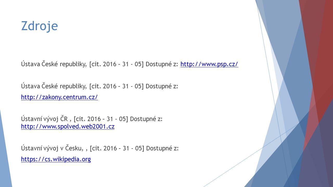 Zdroje Ústava České republiky, [cit. 2016 – 31 - 05] Dostupné z: http://www.psp.cz/http://www.psp.cz/ Ústava České republiky, [cit. 2016 – 31 - 05] Do
