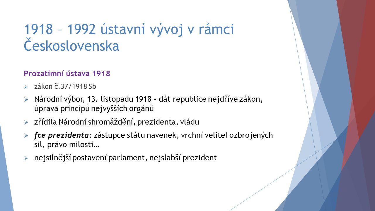 1918 – 1992 ústavní vývoj v rámci Československa Prozatimní ústava 1918  zákon č.37/1918 Sb  Národní výbor, 13. listopadu 1918 – dát republice nejdř