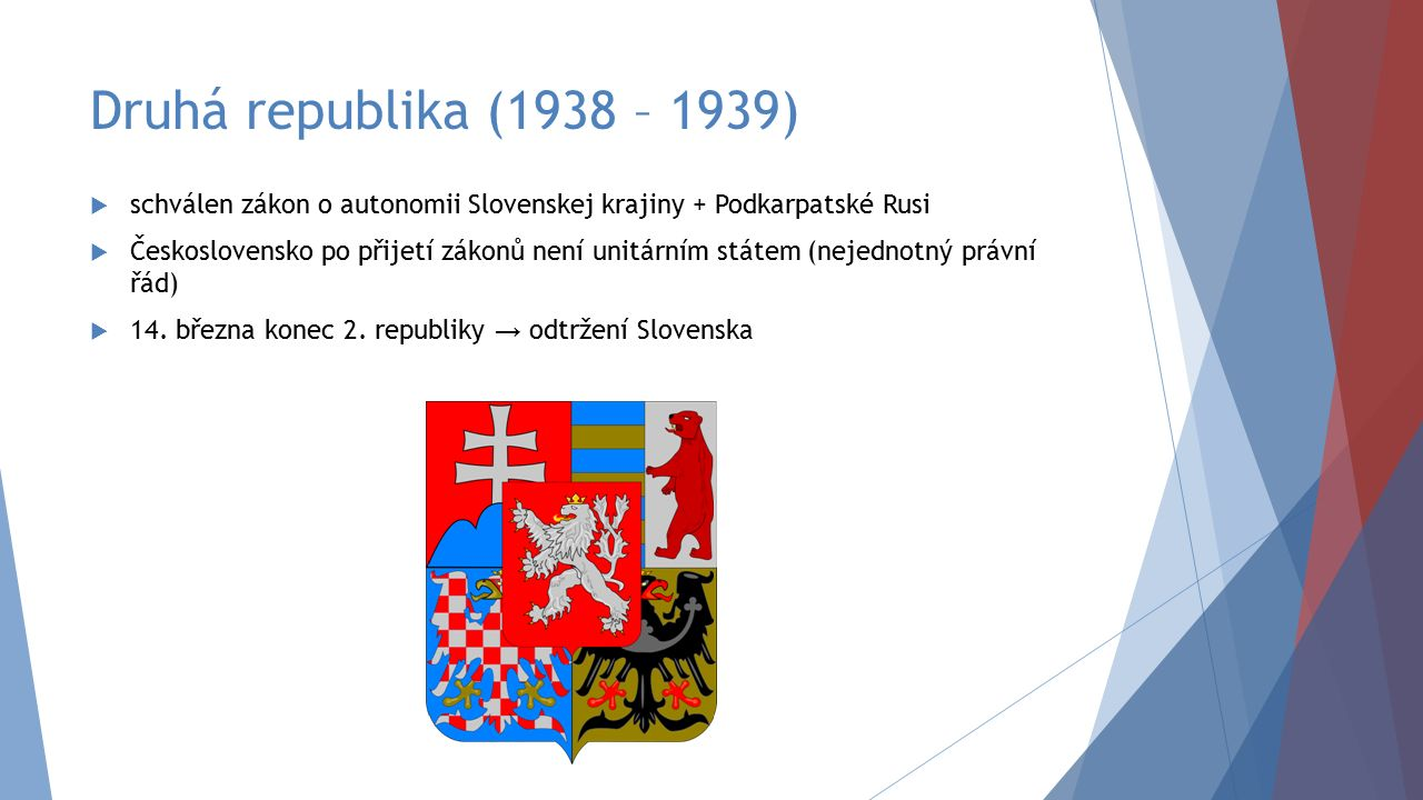 Druhá republika (1938 – 1939)  schválen zákon o autonomii Slovenskej krajiny + Podkarpatské Rusi  Československo po přijetí zákonů není unitárním st