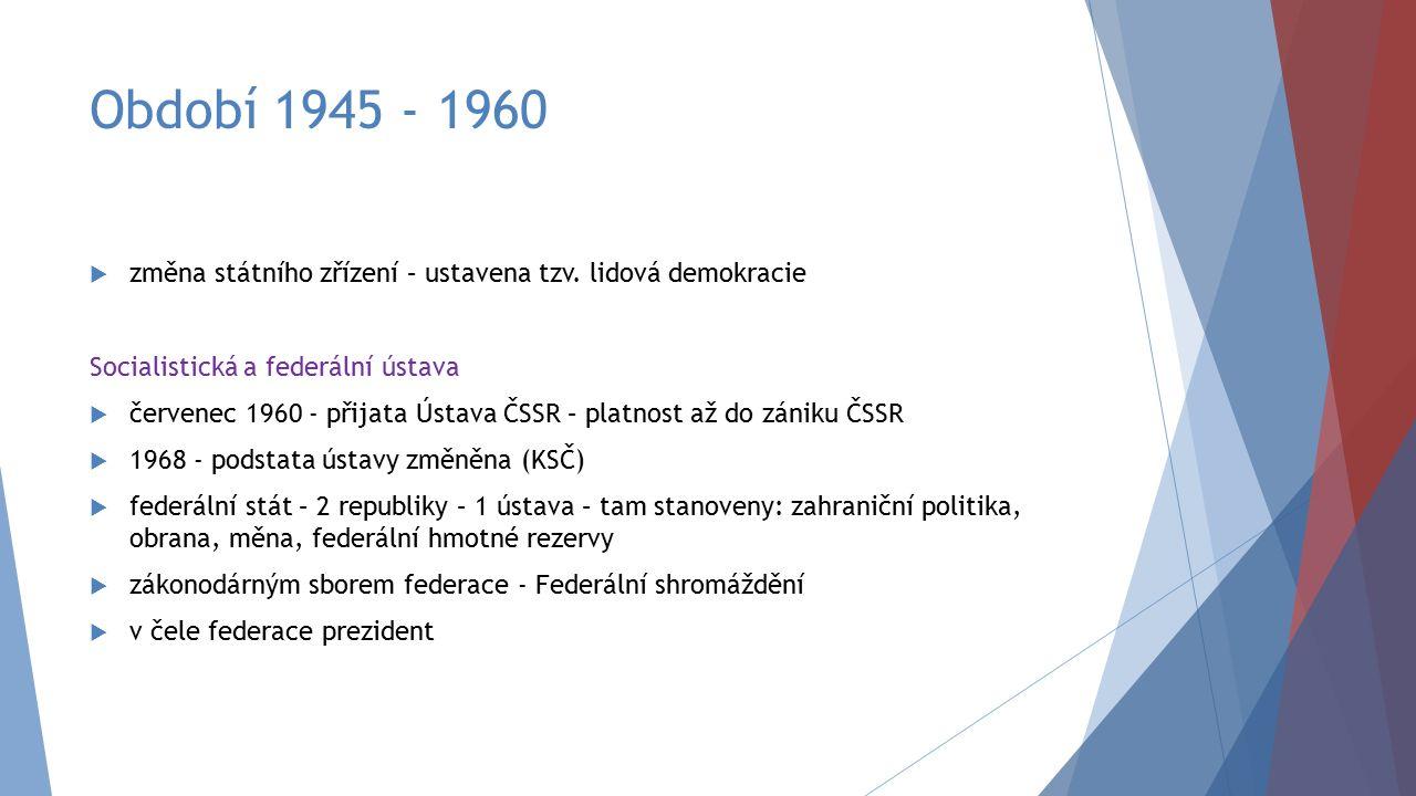 Období 1945 - 1960  změna státního zřízení – ustavena tzv. lidová demokracie Socialistická a federální ústava  červenec 1960 - přijata Ústava ČSSR –