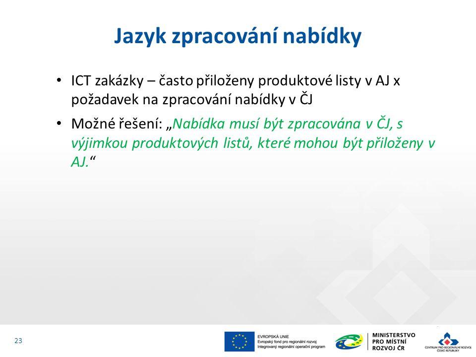 """ICT zakázky – často přiloženy produktové listy v AJ x požadavek na zpracování nabídky v ČJ Možné řešení: """"Nabídka musí být zpracována v ČJ, s výjimkou produktových listů, které mohou být přiloženy v AJ. Jazyk zpracování nabídky 23"""