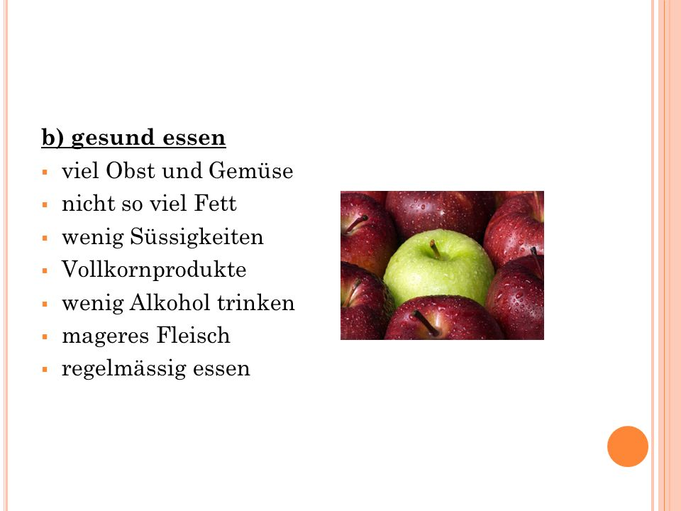 b) gesund essen  viel Obst und Gemüse  nicht so viel Fett  wenig Süssigkeiten  Vollkornprodukte  wenig Alkohol trinken  mageres Fleisch  regelmässig essen
