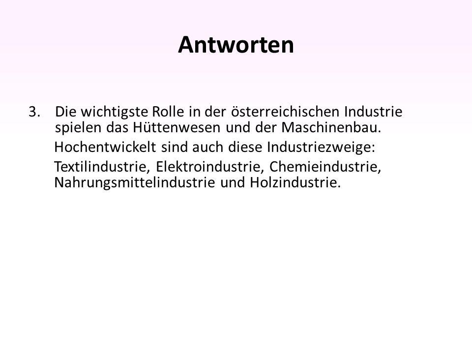 Antworten 3.Die wichtigste Rolle in der österreichischen Industrie spielen das Hüttenwesen und der Maschinenbau.