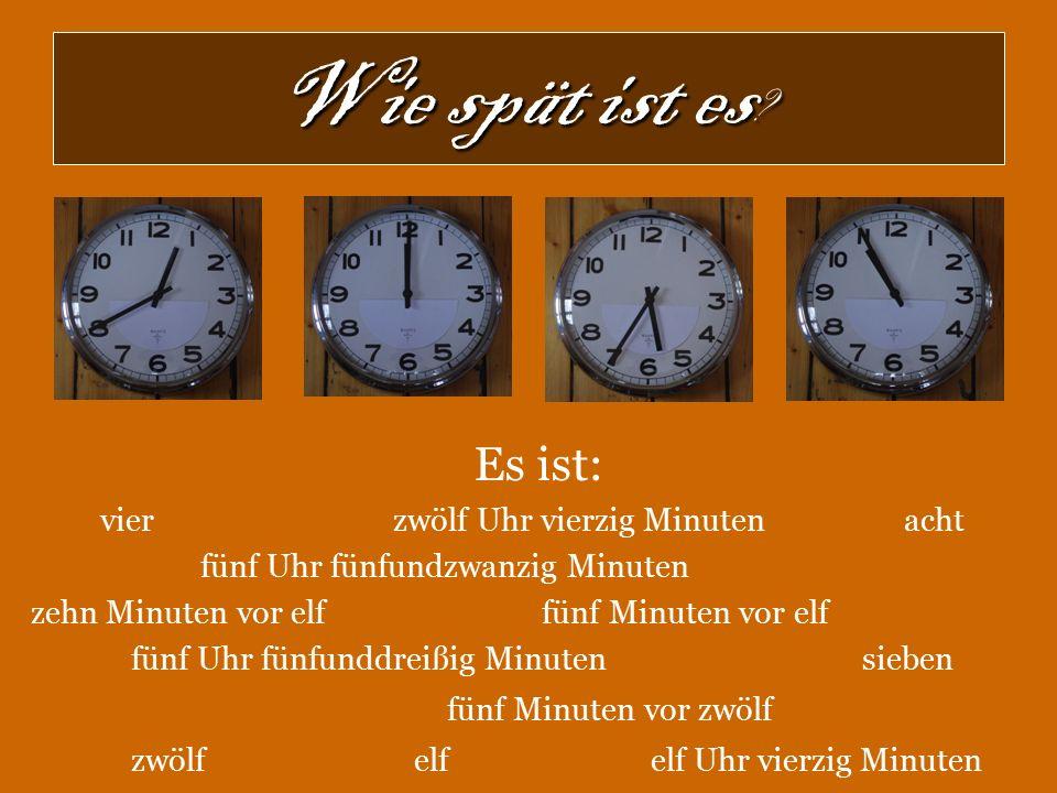 Wie spät ist es ? Es ist: vier zwölf Uhr vierzig Minuten acht fünf Uhr fünfundzwanzig Minuten zehn Minuten vor elf fünf Minuten vor elf fünf Uhr fünfu