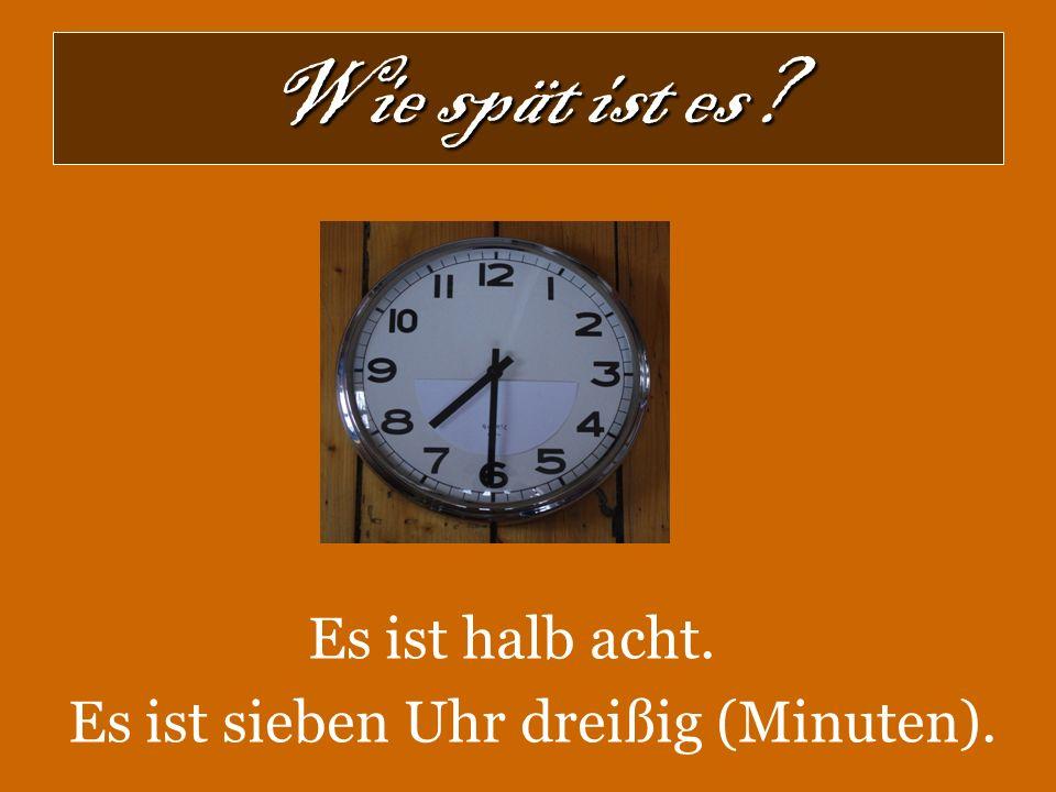 Wie spät ist es? Es ist halb acht. Es ist sieben Uhr dreißig (Minuten).