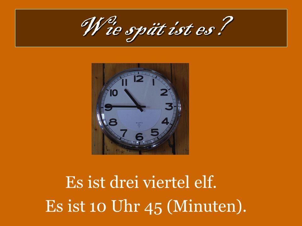 Wie spät ist es? Es ist drei viertel elf. Es ist 10 Uhr 45 (Minuten).