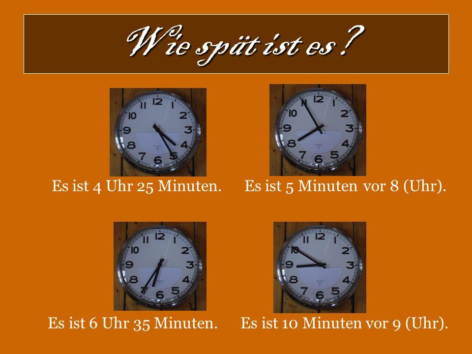 Wie spät ist es? Es ist 4 Uhr 25 Minuten. Es ist 5 Minuten vor 8 (Uhr). Es ist 6 Uhr 35 Minuten. Es ist 10 Minuten vor 9 (Uhr).