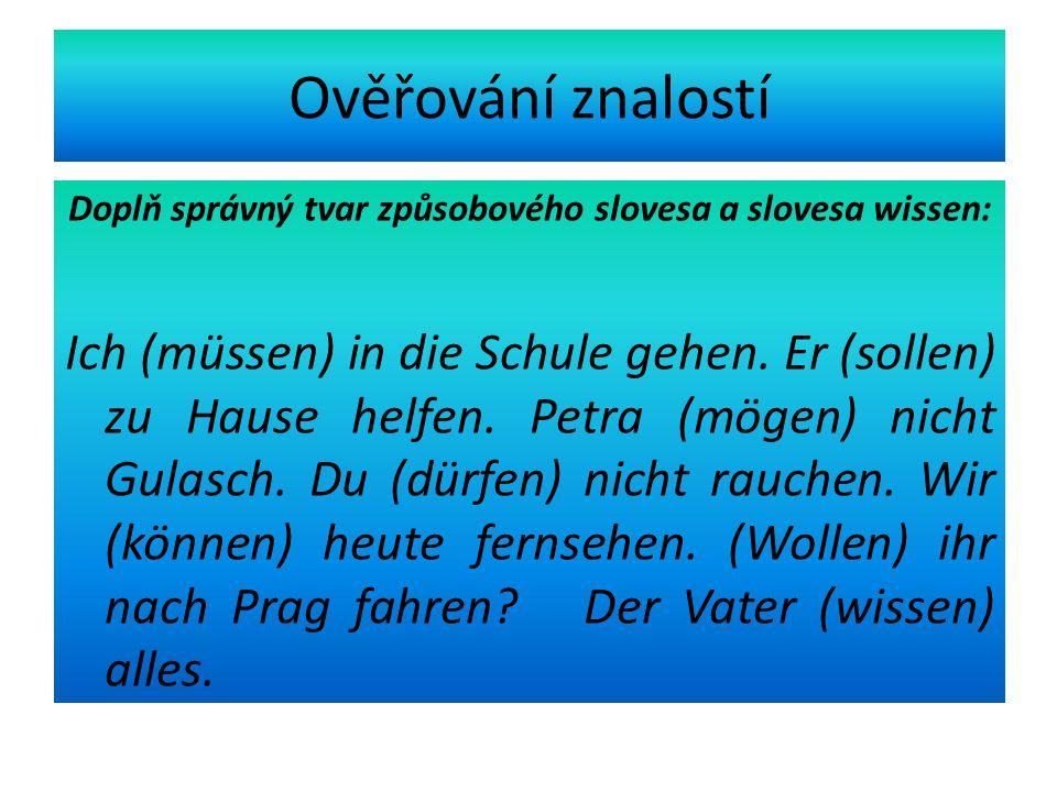 Ověřování znalostí Doplň správný tvar způsobového slovesa a slovesa wissen: Ich (müssen) in die Schule gehen.