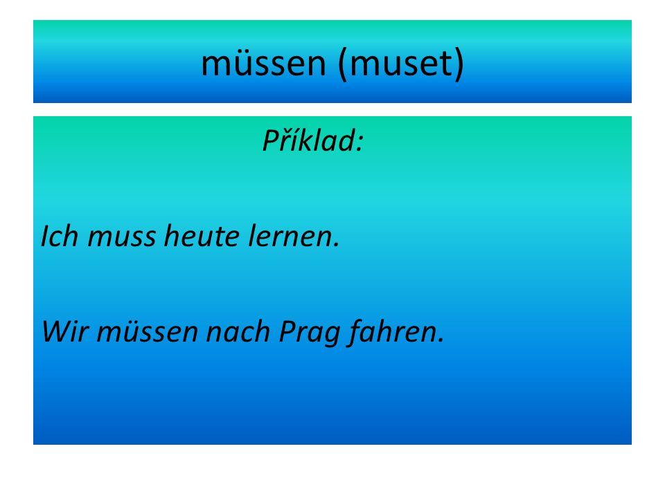 müssen (muset) Příklad: Ich muss heute lernen. Wir müssen nach Prag fahren.
