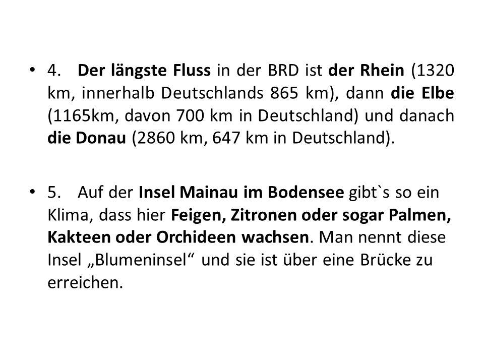 4. Der längste Fluss in der BRD ist der Rhein (1320 km, innerhalb Deutschlands 865 km), dann die Elbe (1165km, davon 700 km in Deutschland) und danach