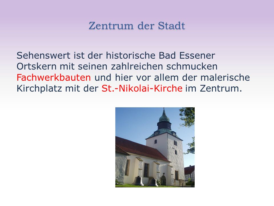 Zentrum der Stadt Sehenswert ist der historische Bad Essener Ortskern mit seinen zahlreichen schmucken Fachwerkbauten und hier vor allem der malerische Kirchplatz mit der St.-Nikolai-Kirche im Zentrum.