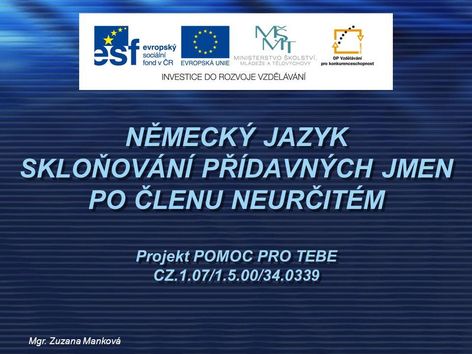 Mgr. Zuzana Manková NĚMECKÝ JAZYK SKLOŇOVÁNÍ PŘÍDAVNÝCH JMEN PO ČLENU NEURČITÉM Projekt POMOC PRO TEBE CZ.1.07/1.5.00/34.0339
