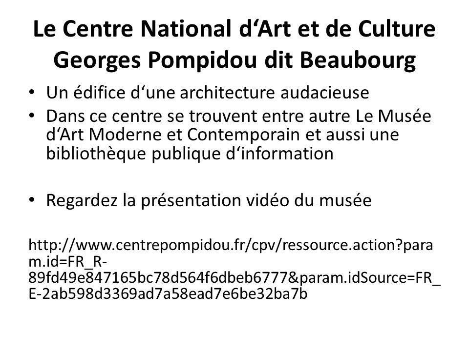 Le Centre National d'Art et de Culture Georges Pompidou dit Beaubourg Un édifice d'une architecture audacieuse Dans ce centre se trouvent entre autre Le Musée d'Art Moderne et Contemporain et aussi une bibliothèque publique d'information Regardez la présentation vidéo du musée http://www.centrepompidou.fr/cpv/ressource.action?para m.id=FR_R- 89fd49e847165bc78d564f6dbeb6777&param.idSource=FR_ E-2ab598d3369ad7a58ead7e6be32ba7b