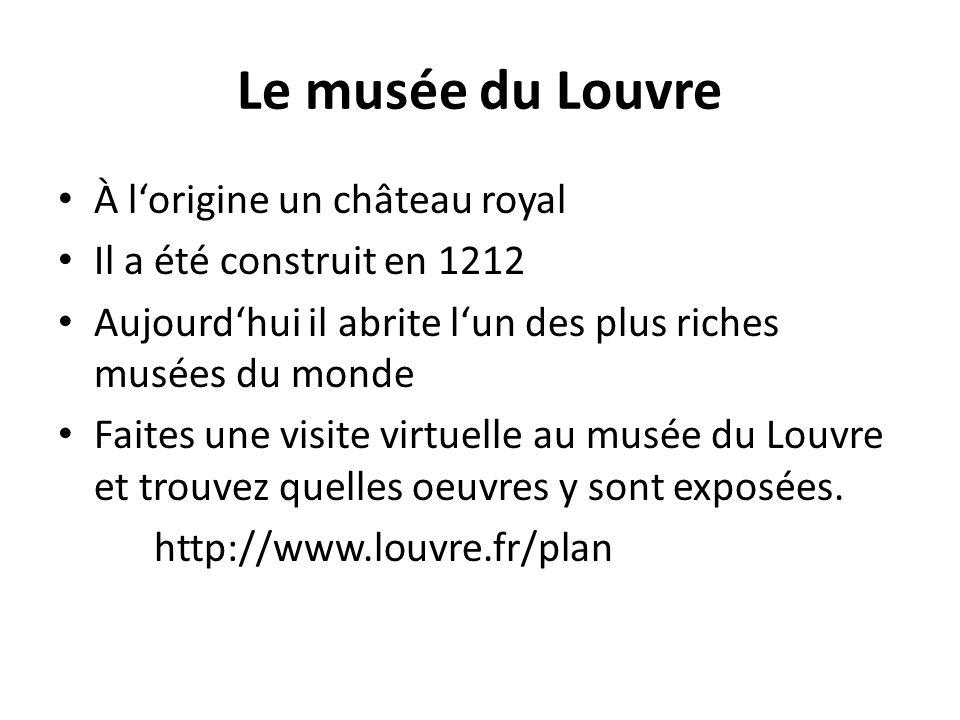 Le musée du Louvre À l'origine un château royal Il a été construit en 1212 Aujourd'hui il abrite l'un des plus riches musées du monde Faites une visite virtuelle au musée du Louvre et trouvez quelles oeuvres y sont exposées.
