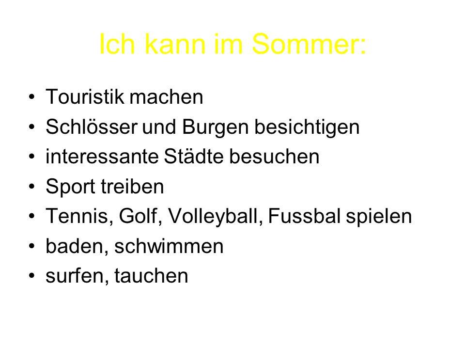Ich kann im Sommer: Touristik machen Schlösser und Burgen besichtigen interessante Städte besuchen Sport treiben Tennis, Golf, Volleyball, Fussbal spielen baden, schwimmen surfen, tauchen