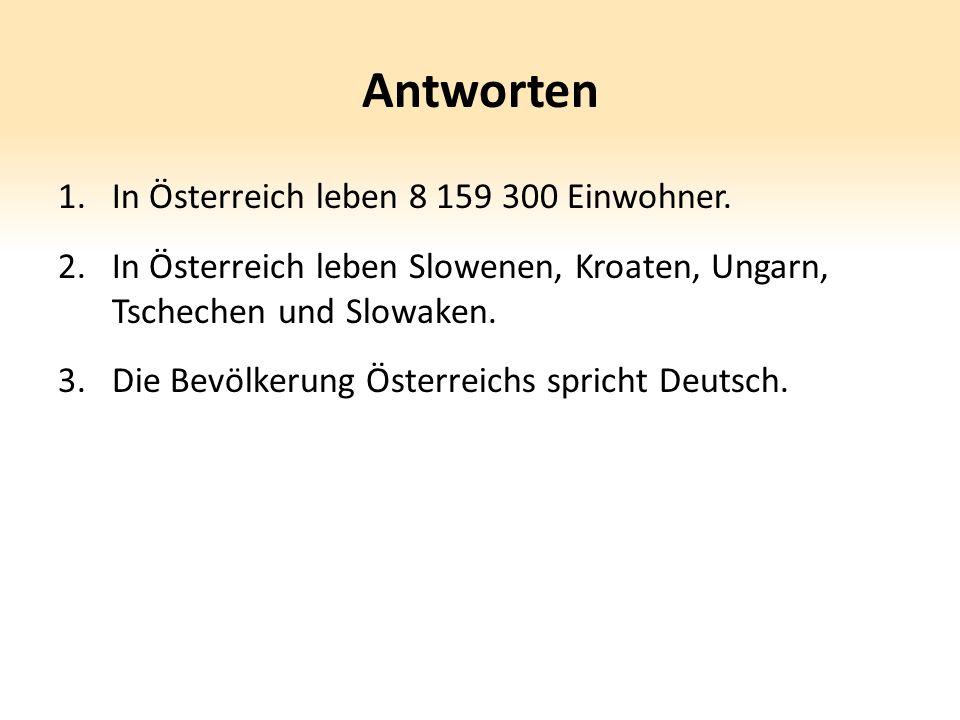 Antworten 1.In Österreich leben 8 159 300 Einwohner. 2.In Österreich leben Slowenen, Kroaten, Ungarn, Tschechen und Slowaken. 3.Die Bevölkerung Österr