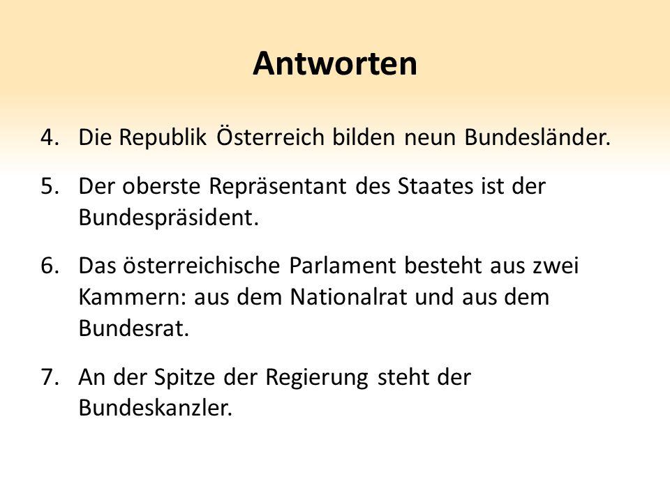 Antworten 4.Die Republik Österreich bilden neun Bundesländer. 5.Der oberste Repräsentant des Staates ist der Bundespräsident. 6.Das österreichische Pa